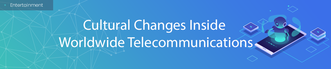 Cultural Changes Inside Worldwide Telecommunications