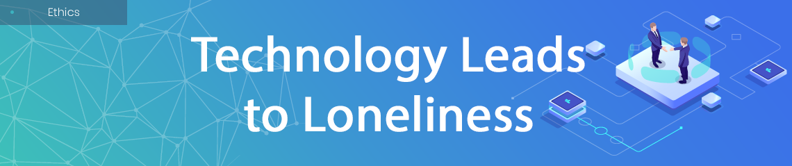 Technology Leads to Loneliness