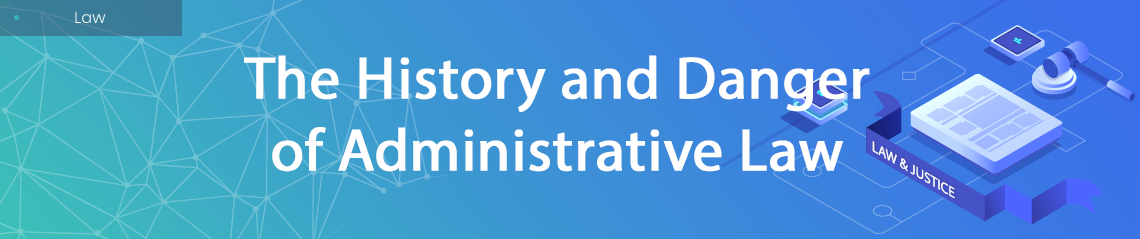 The History and Danger of Administrative Law