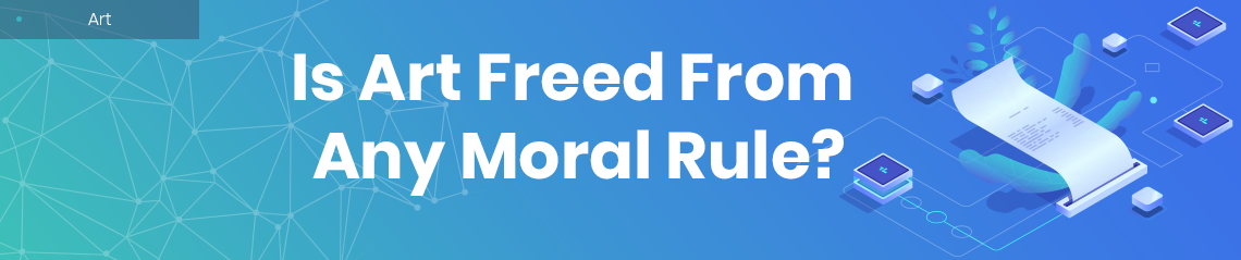 Is Art Freed From Any Moral Rule?