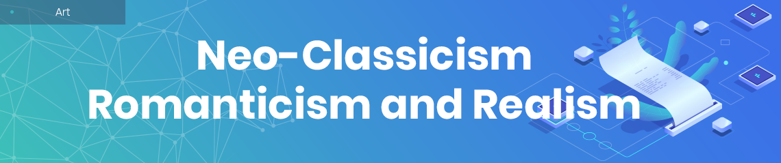 Neo-Classicism, Romanticism and Realism